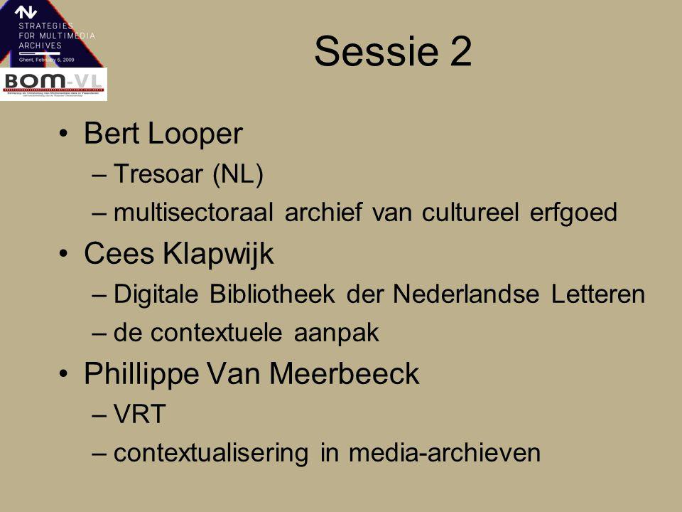 Sessie 2 Bert Looper –Tresoar (NL) –multisectoraal archief van cultureel erfgoed Cees Klapwijk –Digitale Bibliotheek der Nederlandse Letteren –de contextuele aanpak Phillippe Van Meerbeeck –VRT –contextualisering in media-archieven
