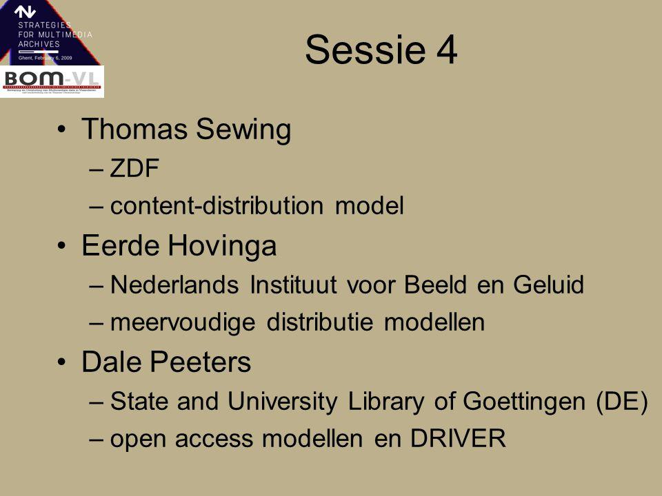 Sessie 4 Thomas Sewing –ZDF –content-distribution model Eerde Hovinga –Nederlands Instituut voor Beeld en Geluid –meervoudige distributie modellen Dale Peeters –State and University Library of Goettingen (DE) –open access modellen en DRIVER