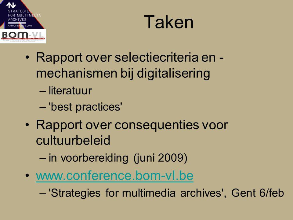 Taken Rapport over selectiecriteria en - mechanismen bij digitalisering –literatuur – best practices Rapport over consequenties voor cultuurbeleid –in voorbereiding (juni 2009) www.conference.bom-vl.be – Strategies for multimedia archives , Gent 6/feb