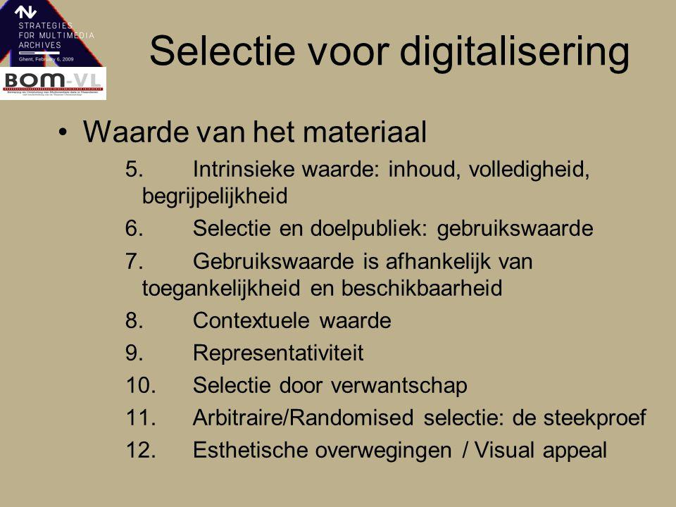 Selectie voor digitalisering Waarde van het materiaal 5.Intrinsieke waarde: inhoud, volledigheid, begrijpelijkheid 6.Selectie en doelpubliek: gebruikswaarde 7.Gebruikswaarde is afhankelijk van toegankelijkheid en beschikbaarheid 8.Contextuele waarde 9.Representativiteit 10.Selectie door verwantschap 11.Arbitraire/Randomised selectie: de steekproef 12.Esthetische overwegingen / Visual appeal