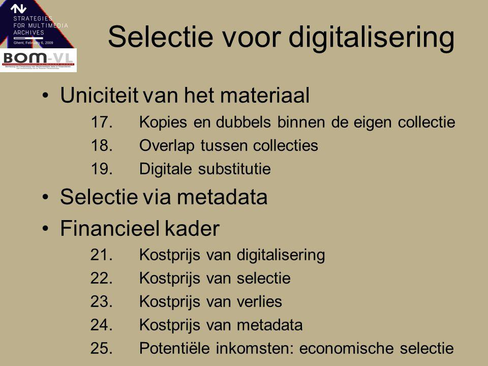 Selectie voor digitalisering Uniciteit van het materiaal 17.Kopies en dubbels binnen de eigen collectie 18.Overlap tussen collecties 19.Digitale substitutie Selectie via metadata Financieel kader 21.Kostprijs van digitalisering 22.Kostprijs van selectie 23.Kostprijs van verlies 24.Kostprijs van metadata 25.Potentiële inkomsten: economische selectie