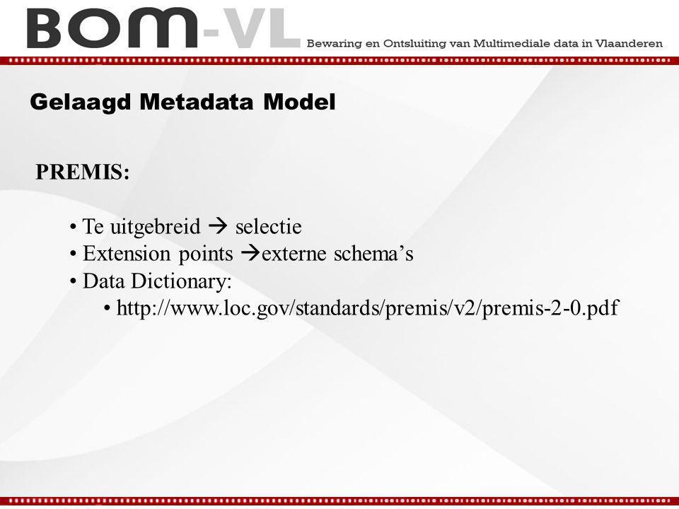 Gelaagd Metadata Model PREMIS: Te uitgebreid  selectie Extension points  externe schema's Data Dictionary: http://www.loc.gov/standards/premis/v2/premis-2-0.pdf
