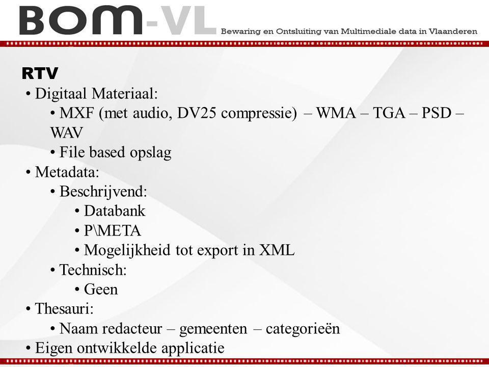 RTV Digitaal Materiaal: MXF (met audio, DV25 compressie) – WMA – TGA – PSD – WAV File based opslag Metadata: Beschrijvend: Databank P\META Mogelijkheid tot export in XML Technisch: Geen Thesauri: Naam redacteur – gemeenten – categorieën Eigen ontwikkelde applicatie