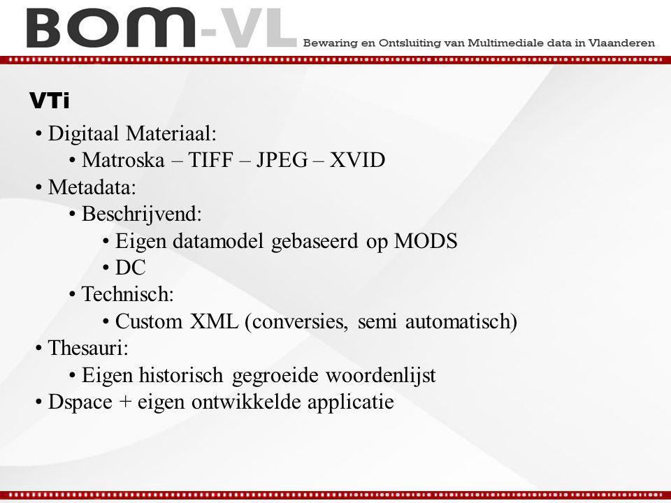 VTi Digitaal Materiaal: Matroska – TIFF – JPEG – XVID Metadata: Beschrijvend: Eigen datamodel gebaseerd op MODS DC Technisch: Custom XML (conversies, semi automatisch) Thesauri: Eigen historisch gegroeide woordenlijst Dspace + eigen ontwikkelde applicatie