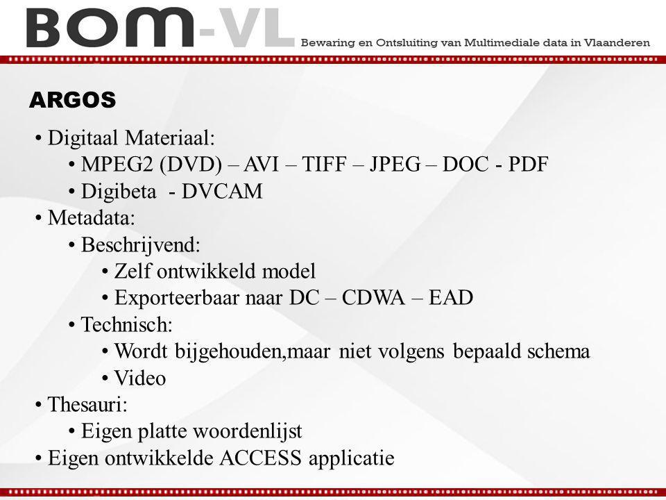 ARGOS Digitaal Materiaal: MPEG2 (DVD) – AVI – TIFF – JPEG – DOC - PDF Digibeta - DVCAM Metadata: Beschrijvend: Zelf ontwikkeld model Exporteerbaar naar DC – CDWA – EAD Technisch: Wordt bijgehouden,maar niet volgens bepaald schema Video Thesauri: Eigen platte woordenlijst Eigen ontwikkelde ACCESS applicatie