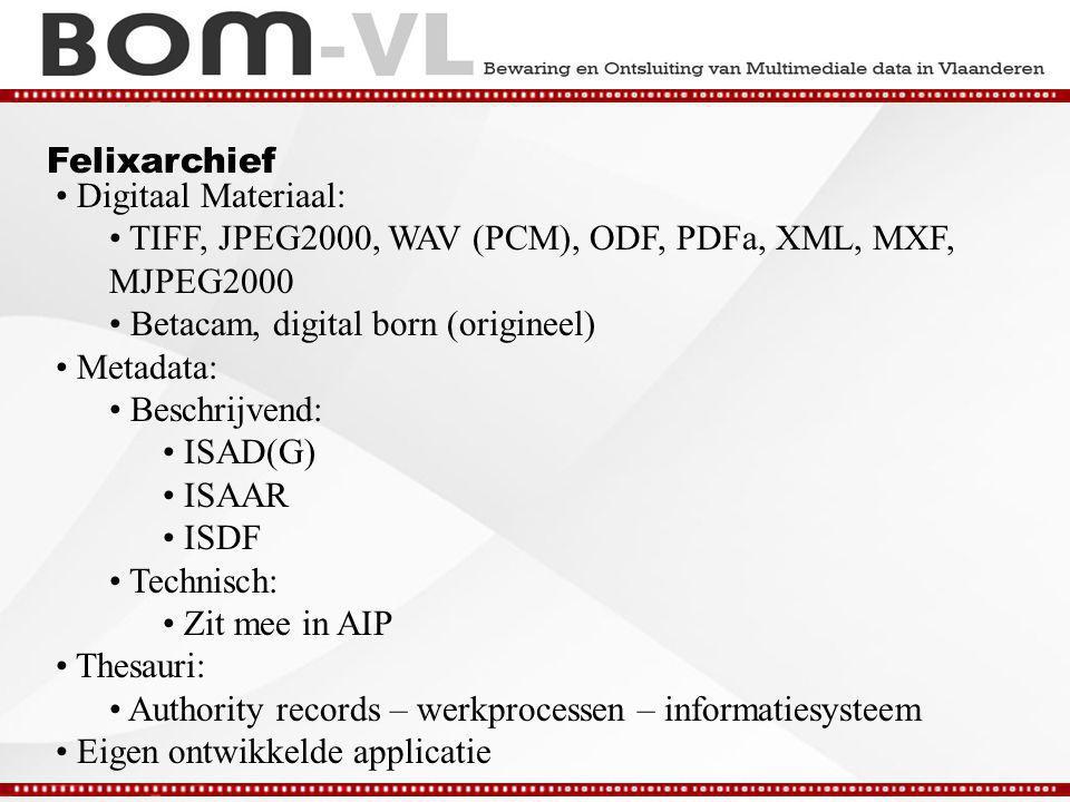 Felixarchief Digitaal Materiaal: TIFF, JPEG2000, WAV (PCM), ODF, PDFa, XML, MXF, MJPEG2000 Betacam, digital born (origineel) Metadata: Beschrijvend: ISAD(G) ISAAR ISDF Technisch: Zit mee in AIP Thesauri: Authority records – werkprocessen – informatiesysteem Eigen ontwikkelde applicatie