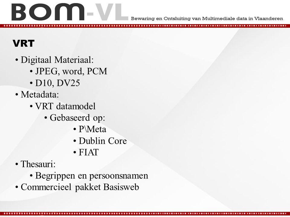 VRT Digitaal Materiaal: JPEG, word, PCM D10, DV25 Metadata: VRT datamodel Gebaseerd op: P\Meta Dublin Core FIAT Thesauri: Begrippen en persoonsnamen Commercieel pakket Basisweb