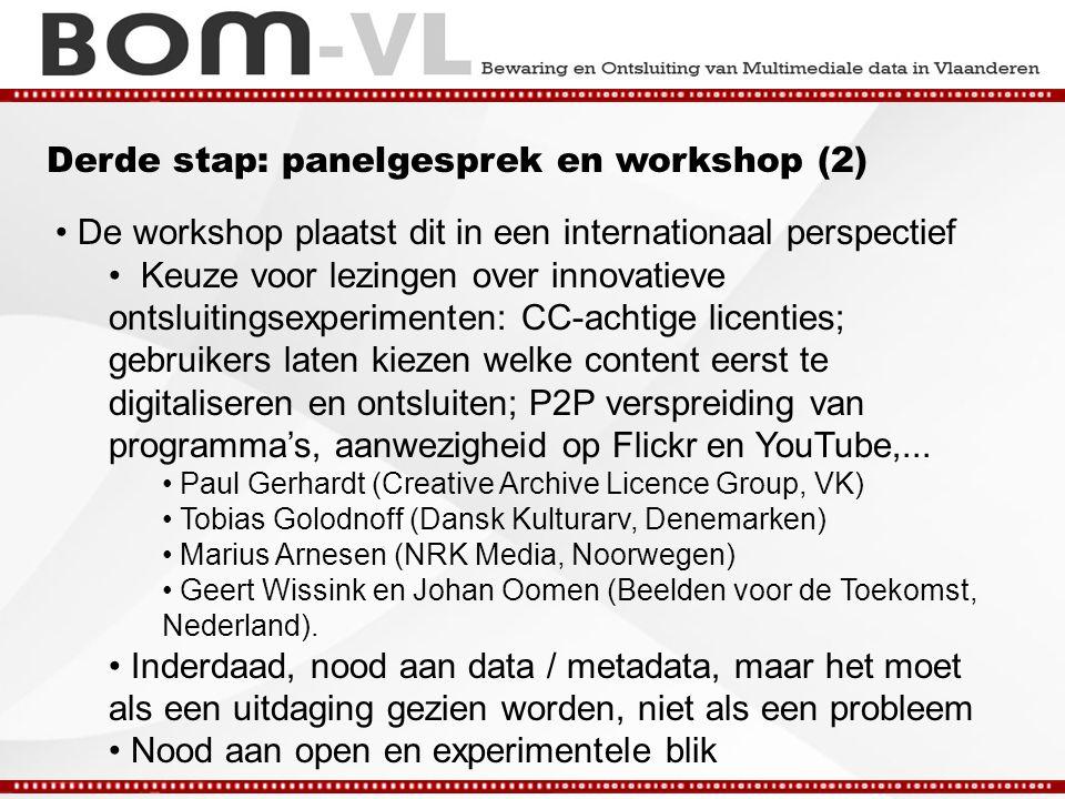 Derde stap: panelgesprek en workshop (2) De workshop plaatst dit in een internationaal perspectief Keuze voor lezingen over innovatieve ontsluitingsexperimenten: CC-achtige licenties; gebruikers laten kiezen welke content eerst te digitaliseren en ontsluiten; P2P verspreiding van programma's, aanwezigheid op Flickr en YouTube,...