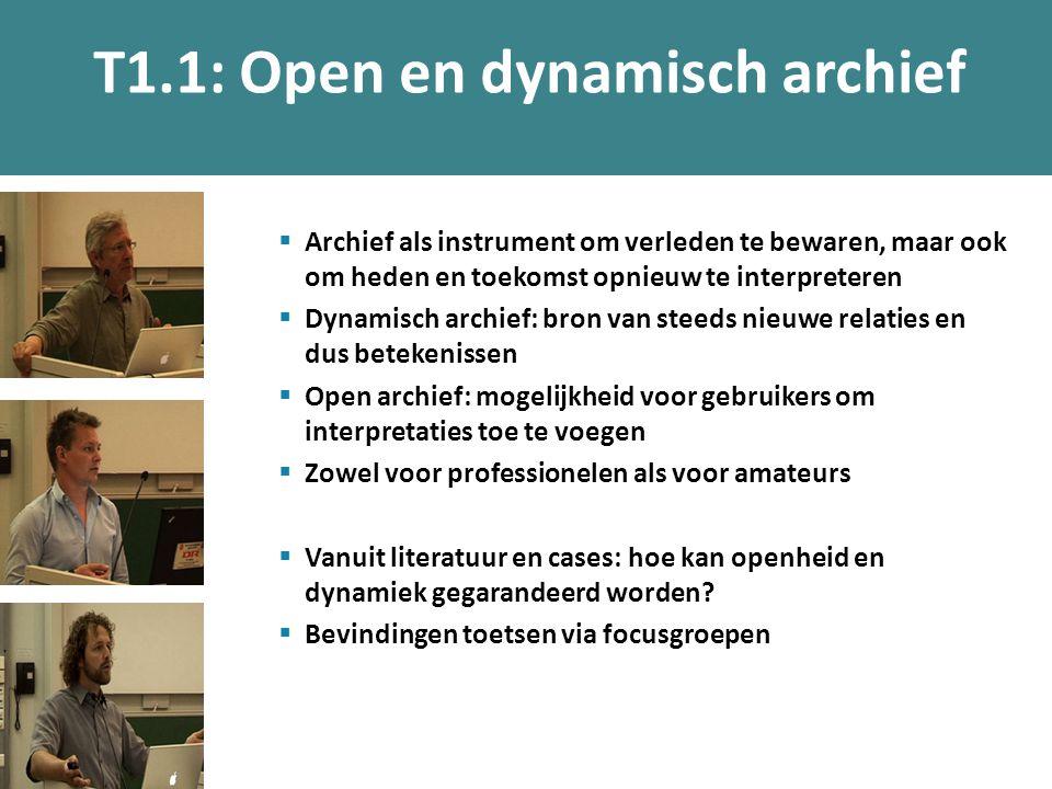 T1.1: Open en dynamisch archief  Archief als instrument om verleden te bewaren, maar ook om heden en toekomst opnieuw te interpreteren  Dynamisch archief: bron van steeds nieuwe relaties en dus betekenissen  Open archief: mogelijkheid voor gebruikers om interpretaties toe te voegen  Zowel voor professionelen als voor amateurs  Vanuit literatuur en cases: hoe kan openheid en dynamiek gegarandeerd worden.