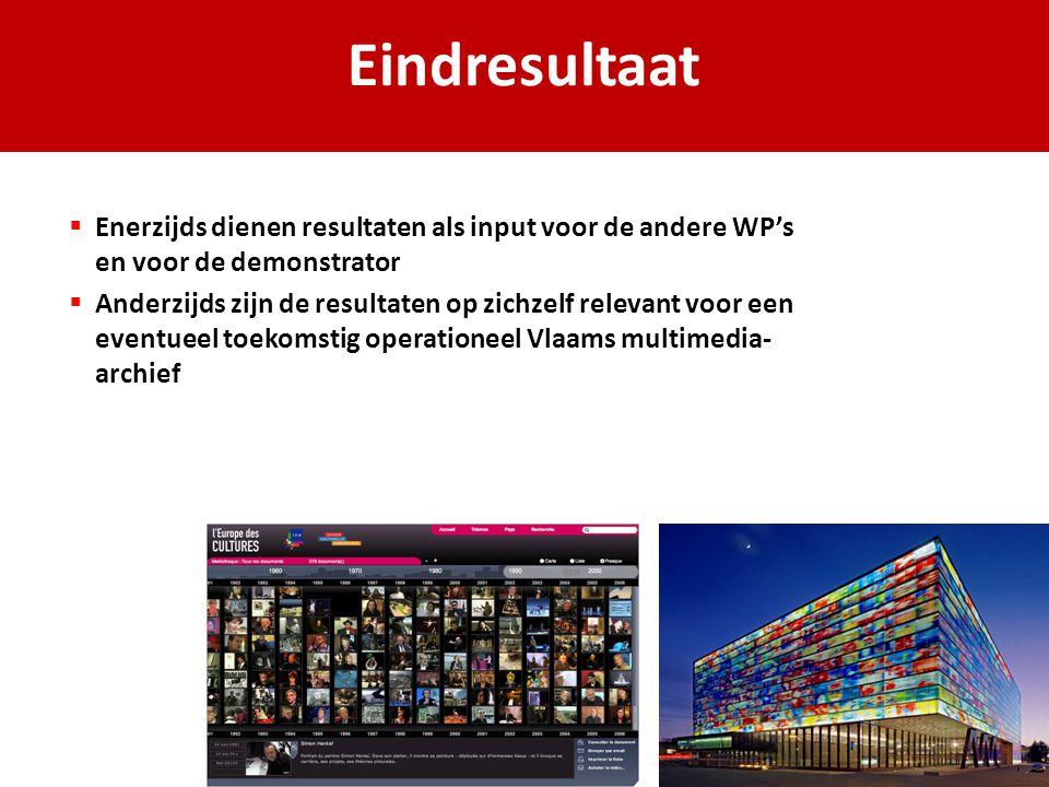 Eindresultaat  Enerzijds dienen resultaten als input voor de andere WP's en voor de demonstrator  Anderzijds zijn de resultaten op zichzelf relevant voor een eventueel toekomstig operationeel Vlaams multimedia- archief