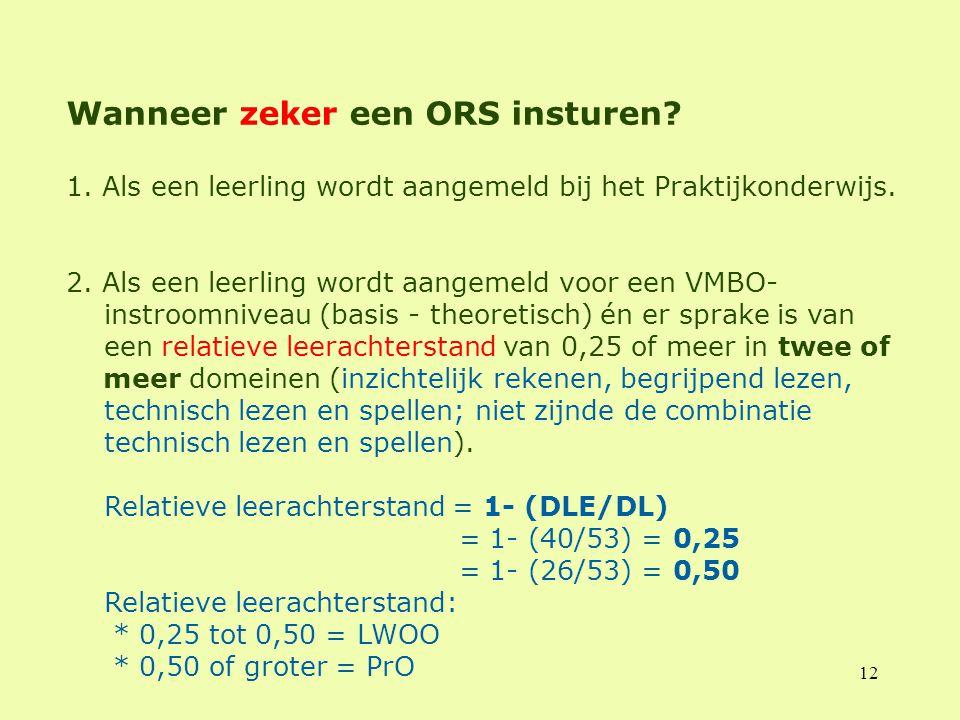12 Wanneer zeker een ORS insturen? 1. Als een leerling wordt aangemeld bij het Praktijkonderwijs. 2. Als een leerling wordt aangemeld voor een VMBO- i