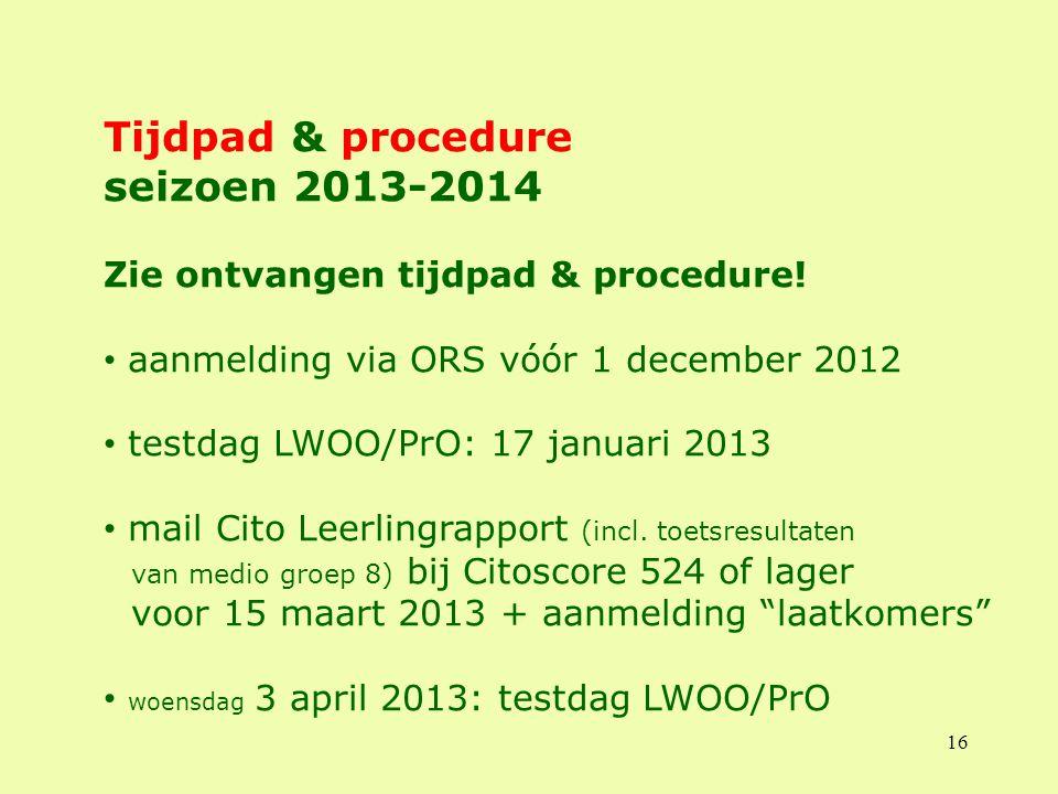 16 Tijdpad & procedure seizoen 2013-2014 Zie ontvangen tijdpad & procedure! aanmelding via ORS vóór 1 december 2012 testdag LWOO/PrO: 17 januari 2013