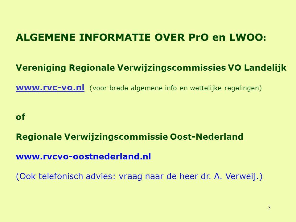 3 ALGEMENE INFORMATIE OVER PrO en LWOO : Vereniging Regionale Verwijzingscommissies VO Landelijk www.rvc-vo.nl (voor brede algemene info en wettelijke