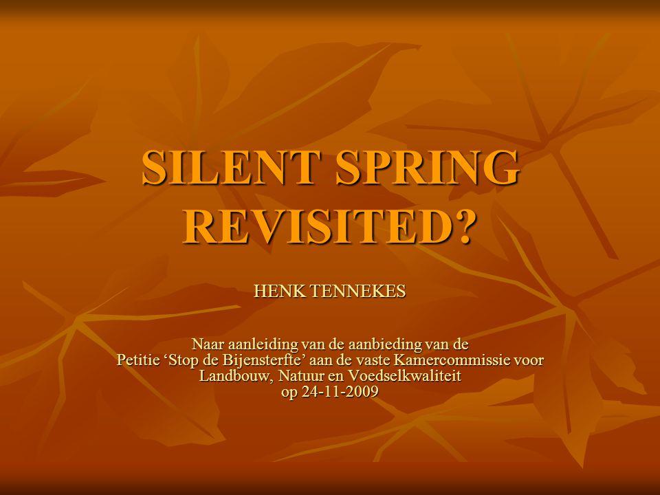 SILENT SPRING REVISITED? HENK TENNEKES Naar aanleiding van de aanbieding van de Petitie 'Stop de Bijensterfte' aan de vaste Kamercommissie voor Landbo