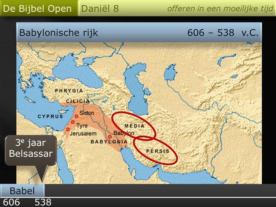 Babylonische rijk606 – 538 v.C. 606 Babel De Bijbel Open Daniël 8 offeren in een moeilijke tijd 538 3 e jaar Belsassar 3 e jaar Belsassar