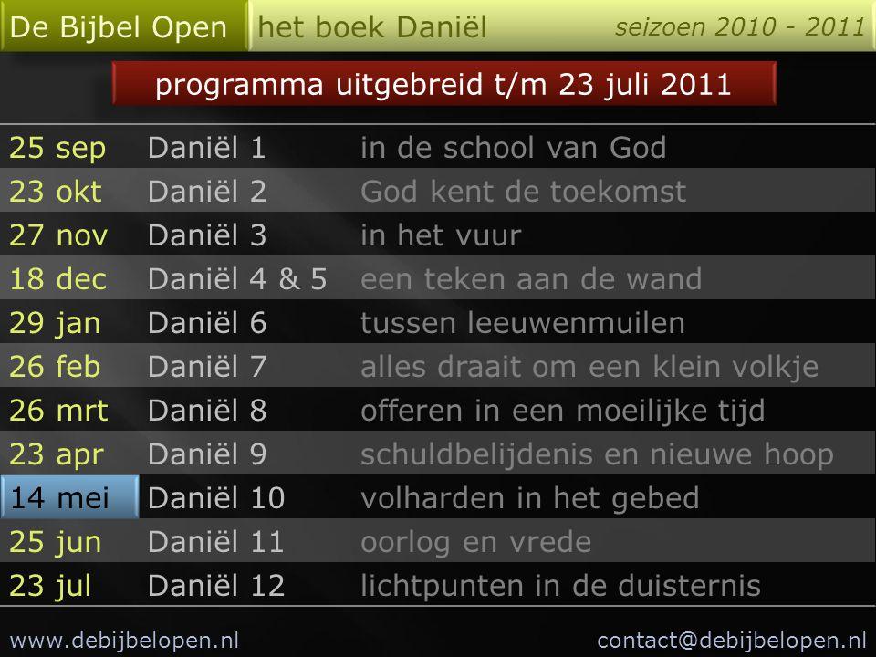 De Bijbel Open het boek Daniël seizoen 2010 - 2011 25 sepDaniël 1in de school van God 23 oktDaniël 2God kent de toekomst 27 novDaniël 3in het vuur 18
