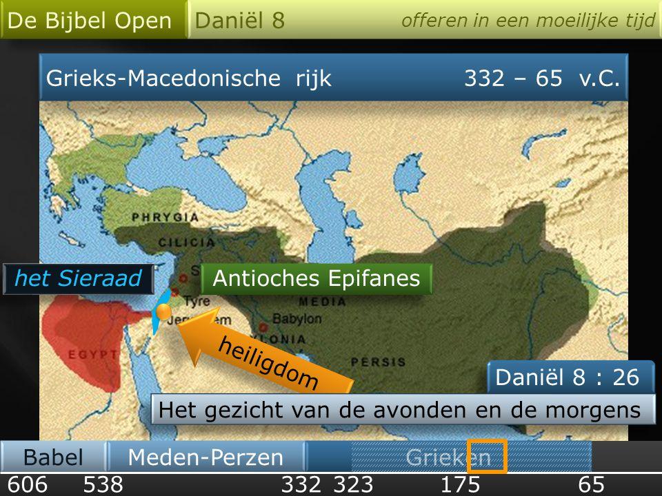 Grieks-Macedonische rijk332 – 65 v.C. 606 Babel De Bijbel Open Daniël 8 offeren in een moeilijke tijd 538 Meden-Perzen 33265 Grieken 323 Antioches Epi