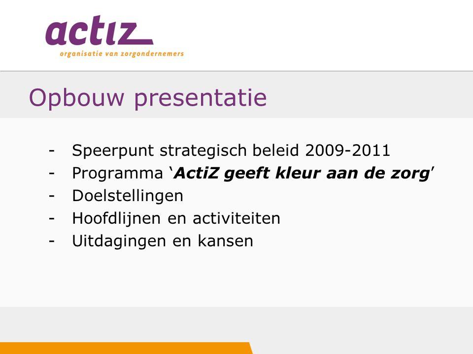 Opbouw presentatie -Speerpunt strategisch beleid 2009-2011 -Programma 'ActiZ geeft kleur aan de zorg' -Doelstellingen -Hoofdlijnen en activiteiten -Ui