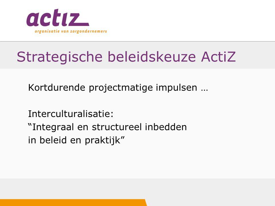 """Strategische beleidskeuze ActiZ Kortdurende projectmatige impulsen … Interculturalisatie: """"Integraal en structureel inbedden in beleid en praktijk"""""""