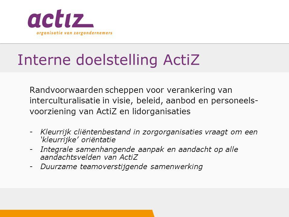 Interne doelstelling ActiZ Randvoorwaarden scheppen voor verankering van interculturalisatie in visie, beleid, aanbod en personeels- voorziening van A