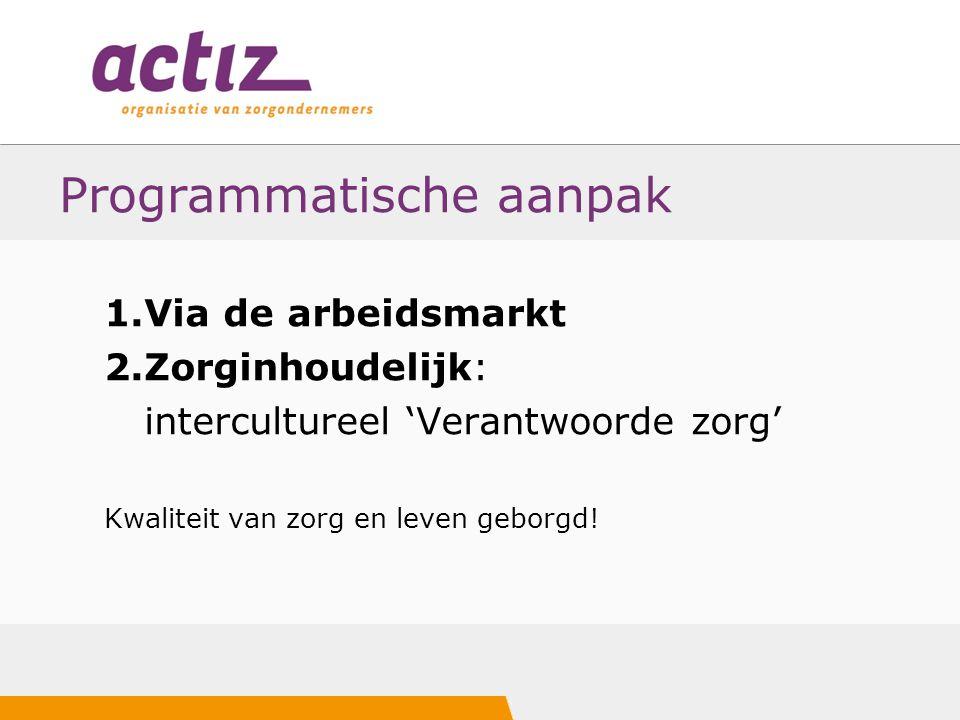 Programmatische aanpak 1.Via de arbeidsmarkt 2.Zorginhoudelijk: intercultureel 'Verantwoorde zorg' Kwaliteit van zorg en leven geborgd!
