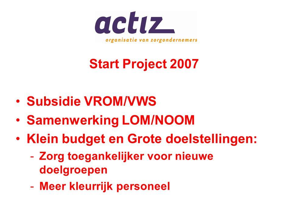 Start Project 2007 Subsidie VROM/VWS Samenwerking LOM/NOOM Klein budget en Grote doelstellingen: -Zorg toegankelijker voor nieuwe doelgroepen -Meer kleurrijk personeel