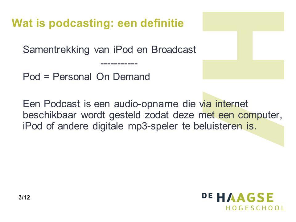 Wat is podcasting: een definitie Samentrekking van iPod en Broadcast ----------- Pod = Personal On Demand Een Podcast is een audio-opname die via internet beschikbaar wordt gesteld zodat deze met een computer, iPod of andere digitale mp3-speler te beluisteren is.