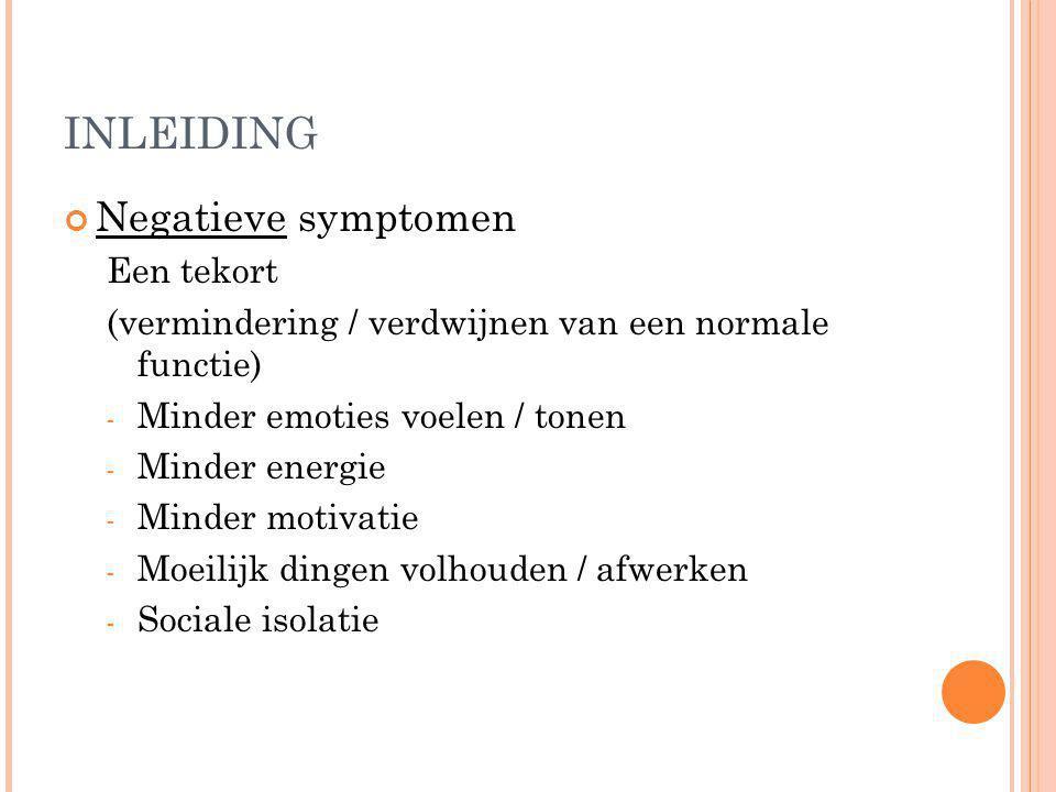 INLEIDING Negatieve symptomen Een tekort (vermindering / verdwijnen van een normale functie) - Minder emoties voelen / tonen - Minder energie - Minder