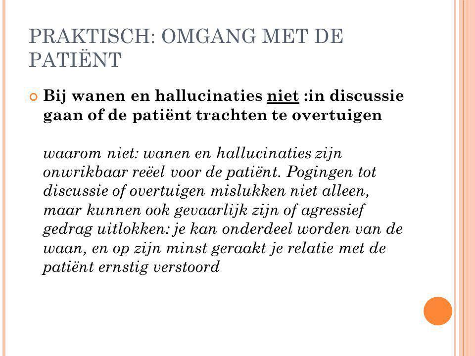PRAKTISCH: OMGANG MET DE PATIËNT Bij wanen en hallucinaties niet :in discussie gaan of de patiënt trachten te overtuigen waarom niet: wanen en halluci