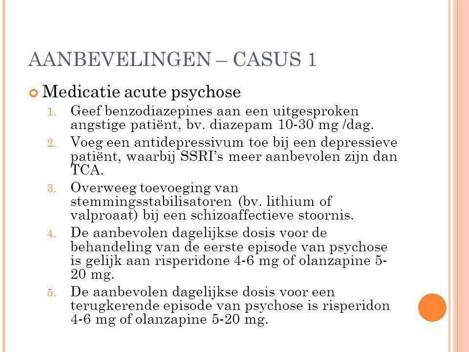 AANBEVELINGEN – CASUS 1 Medicatie acute psychose 1. Geef benzodiazepines aan een uitgesproken angstige patiënt, bv. diazepam 10-30 mg /dag. 2. Voeg ee