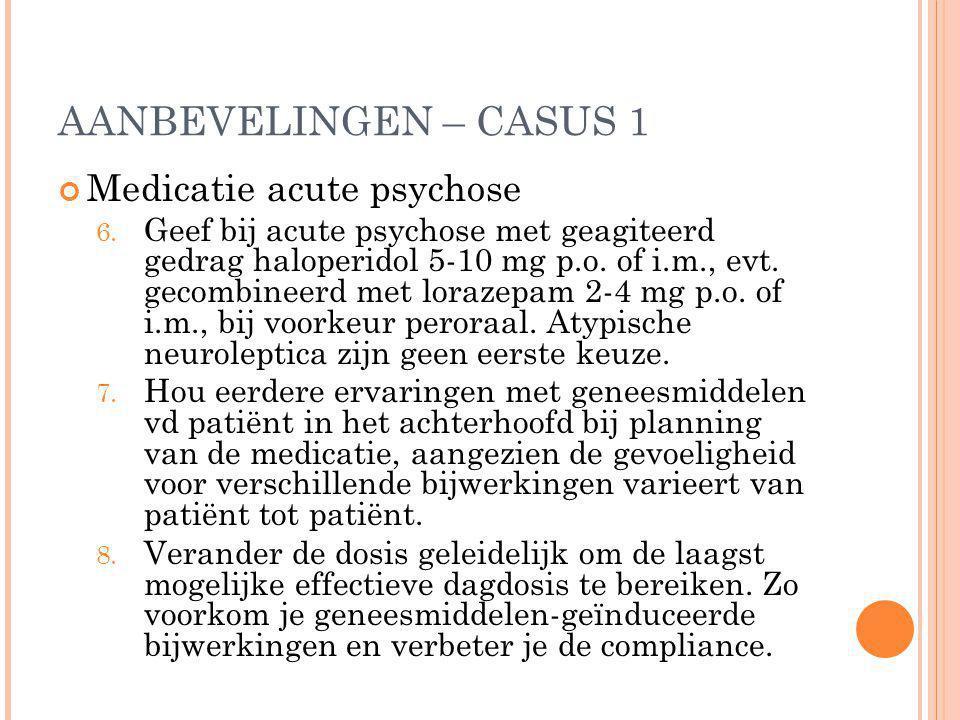 AANBEVELINGEN – CASUS 1 Medicatie acute psychose 6. Geef bij acute psychose met geagiteerd gedrag haloperidol 5-10 mg p.o. of i.m., evt. gecombineerd