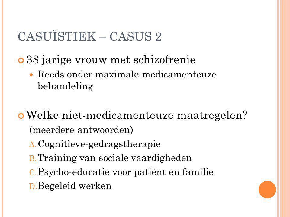 CASUÏSTIEK – CASUS 2 38 jarige vrouw met schizofrenie Reeds onder maximale medicamenteuze behandeling Welke niet-medicamenteuze maatregelen? (meerdere