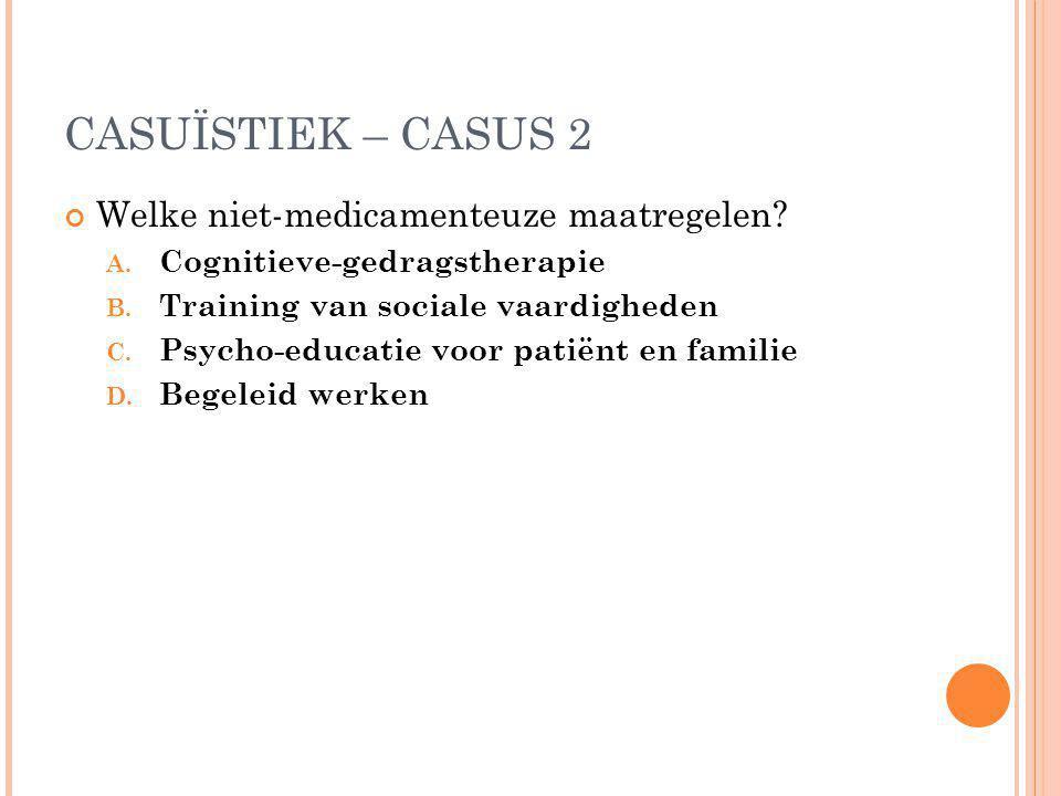 CASUÏSTIEK – CASUS 2 Welke niet-medicamenteuze maatregelen? A. Cognitieve-gedragstherapie B. Training van sociale vaardigheden C. Psycho-educatie voor