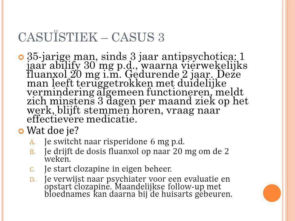 CASUÏSTIEK – CASUS 3 35-jarige man, sinds 3 jaar antipsychotica: 1 jaar abilify 30 mg p.d., waarna vierwekelijks fluanxol 20 mg i.m. Gedurende 2 jaar.