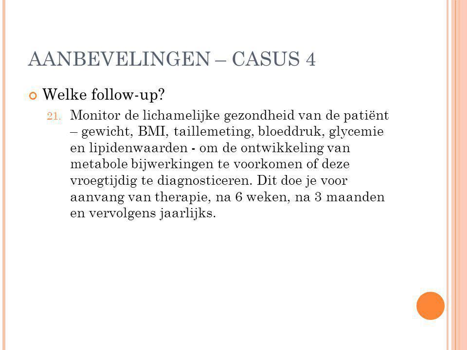 AANBEVELINGEN – CASUS 4 Welke follow-up? 21. Monitor de lichamelijke gezondheid van de patiënt – gewicht, BMI, taillemeting, bloeddruk, glycemie en li