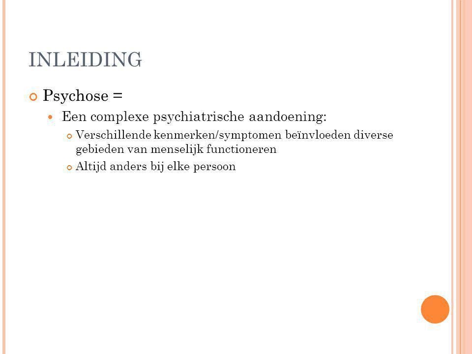 INLEIDING Psychose = Een complexe psychiatrische aandoening: Verschillende kenmerken/symptomen beïnvloeden diverse gebieden van menselijk functioneren