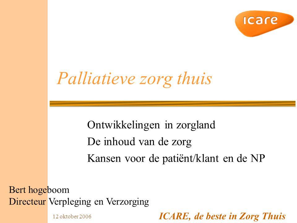 ICARE, de beste in Zorg Thuis 12 oktober 2006 Palliatieve zorg thuis Ontwikkelingen in zorgland De inhoud van de zorg Kansen voor de patiënt/klant en de NP Bert hogeboom Directeur Verpleging en Verzorging