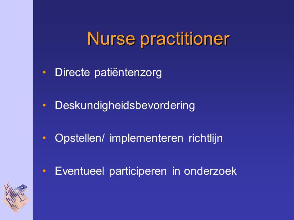 Nurse practitioner Directe patiëntenzorg Deskundigheidsbevordering Opstellen/ implementeren richtlijn Eventueel participeren in onderzoek