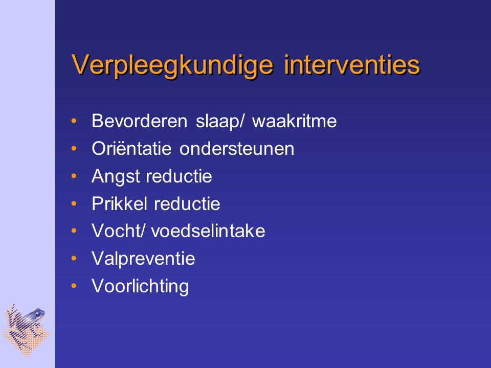 Verpleegkundige interventies Bevorderen slaap/ waakritme Oriëntatie ondersteunen Angst reductie Prikkel reductie Vocht/ voedselintake Valpreventie Voo