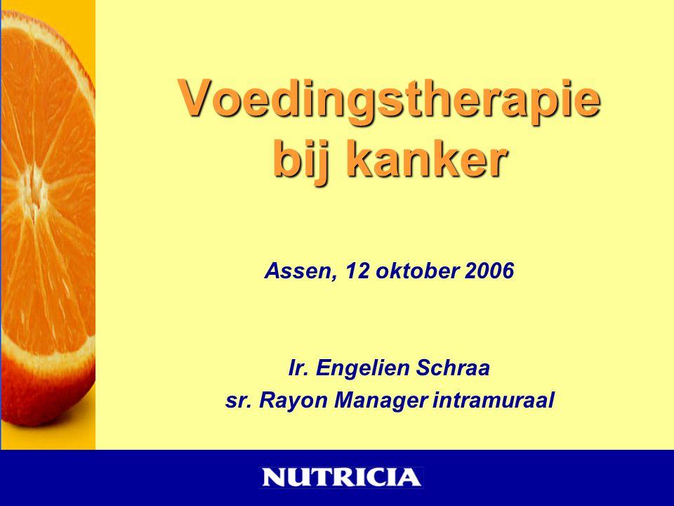 Voedingstherapie bij kanker Assen, 12 oktober 2006 Ir. Engelien Schraa sr. Rayon Manager intramuraal