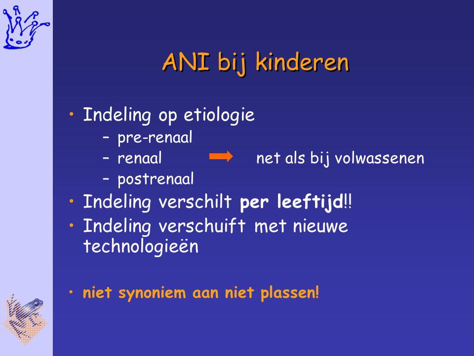 ANI bij kinderen Indeling op etiologie –pre-renaal –renaal net als bij volwassenen –postrenaal Indeling verschilt per leeftijd!! Indeling verschuift m