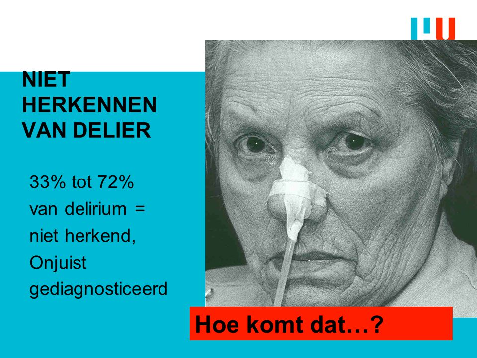 NIET HERKENNEN VAN DELIER 33% tot 72% van delirium = niet herkend, Onjuist gediagnosticeerd Hoe komt dat…?