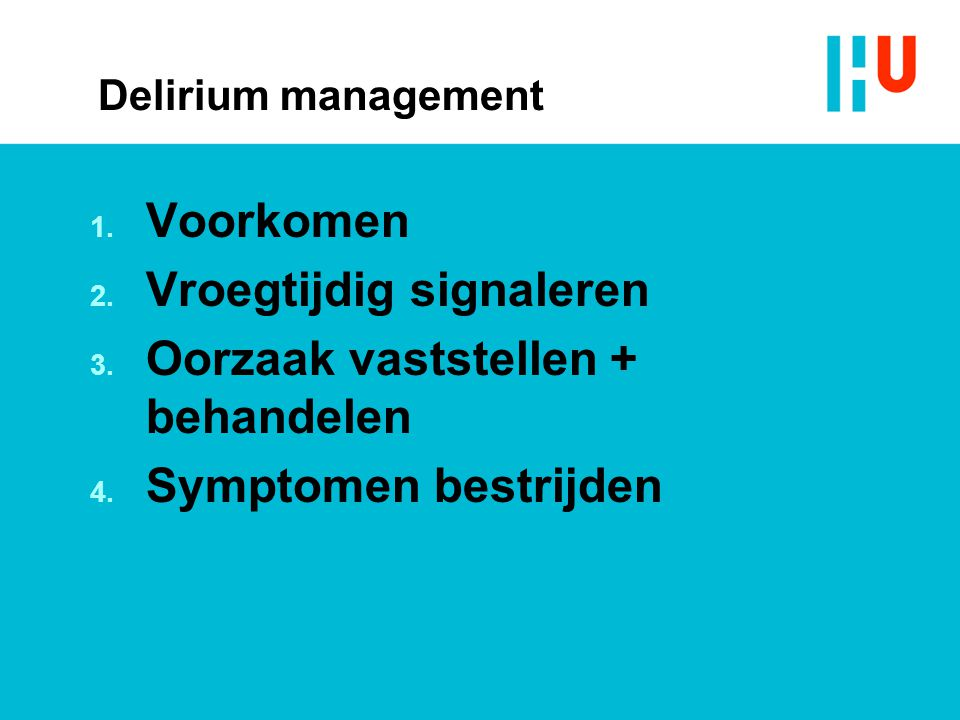 Delirium management 1. Voorkomen 2. Vroegtijdig signaleren 3. Oorzaak vaststellen + behandelen 4. Symptomen bestrijden