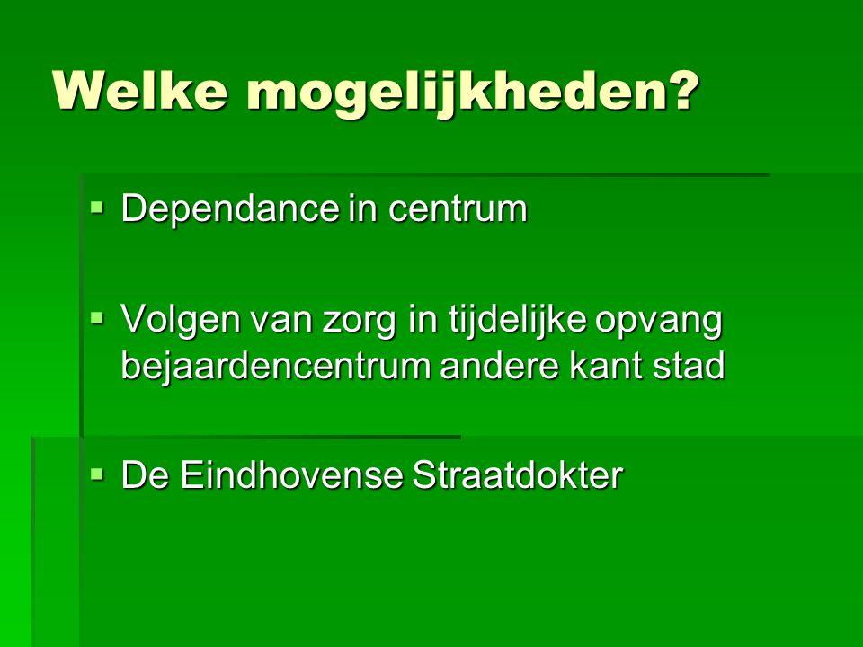 Welke mogelijkheden?  Dependance in centrum  Volgen van zorg in tijdelijke opvang bejaardencentrum andere kant stad  De Eindhovense Straatdokter