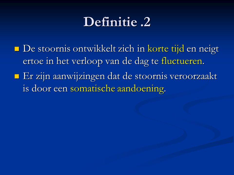 Definitie.2 De stoornis ontwikkelt zich in korte tijd en neigt ertoe in het verloop van de dag te fluctueren. De stoornis ontwikkelt zich in korte tij