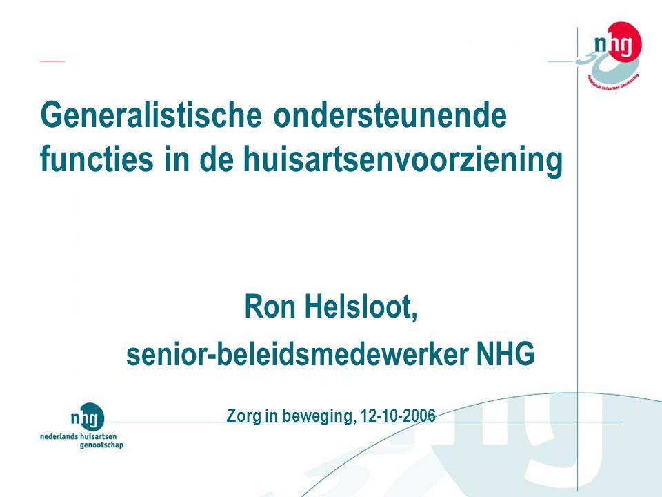Generalistische ondersteunende functies in de huisartsenvoorziening Ron Helsloot, senior-beleidsmedewerker NHG Zorg in beweging, 12-10-2006