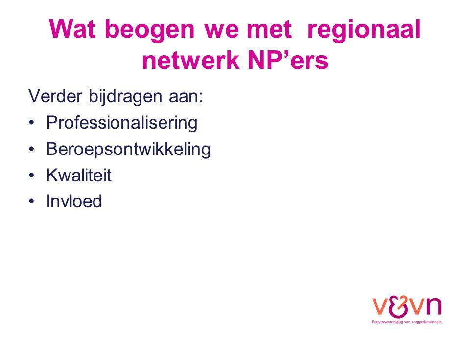 Wat beogen we met regionaal netwerk NP'ers Verder bijdragen aan: Professionalisering Beroepsontwikkeling Kwaliteit Invloed