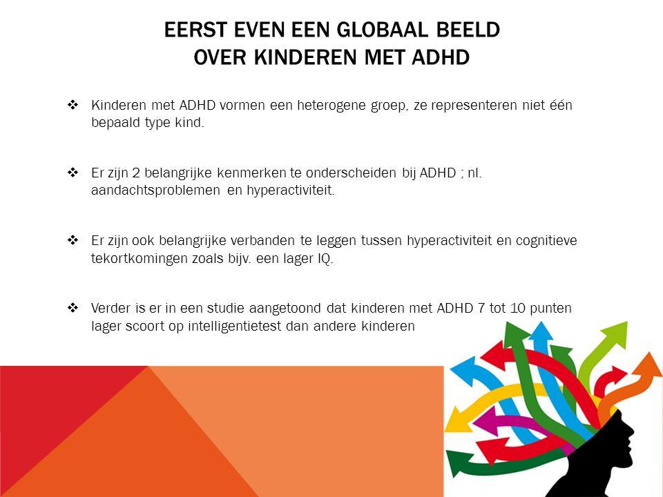 EERST EVEN EEN GLOBAAL BEELD OVER KINDEREN MET ADHD  Kinderen met ADHD vormen een heterogene groep, ze representeren niet één bepaald type kind.  Er