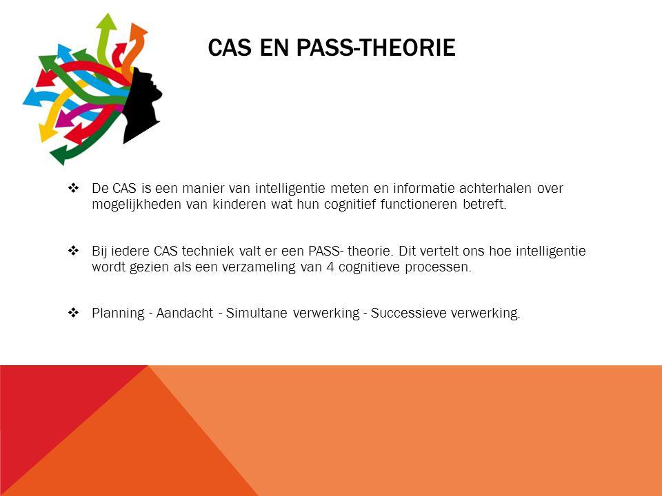 CAS EN PASS-THEORIE  De CAS is een manier van intelligentie meten en informatie achterhalen over mogelijkheden van kinderen wat hun cognitief functio