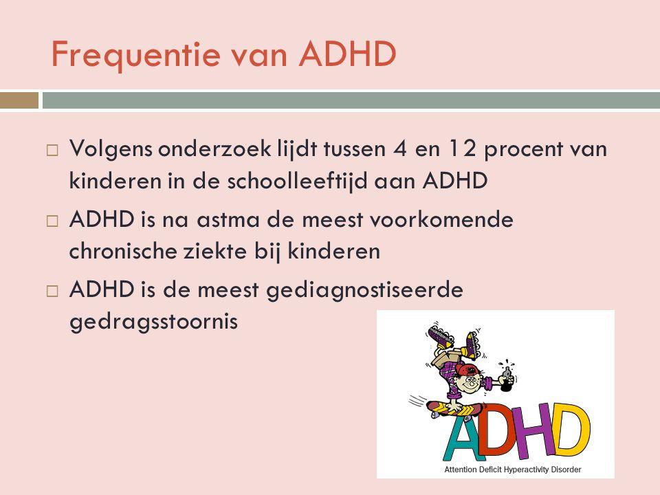 Frequentie van ADHD  Volgens onderzoek lijdt tussen 4 en 12 procent van kinderen in de schoolleeftijd aan ADHD  ADHD is na astma de meest voorkomende chronische ziekte bij kinderen  ADHD is de meest gediagnostiseerde gedragsstoornis